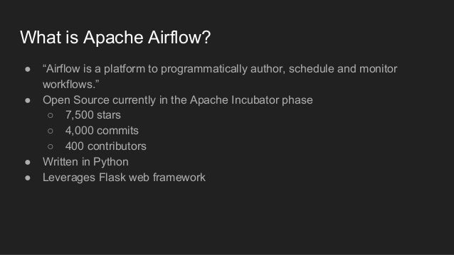 """What is Apache Airflow? ● """"Airflow is a platform to programmatically author, schedule and monitor workflows."""" ● Open Sourc..."""
