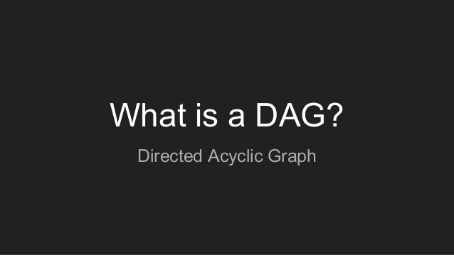 What is a DAG? Directed Acyclic Graph