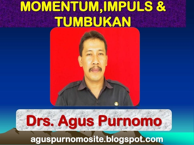 MOMENTUM,IMPULS &   TUMBUKANDrs. Agus Purnomo aguspurnomosite.blogspot.com