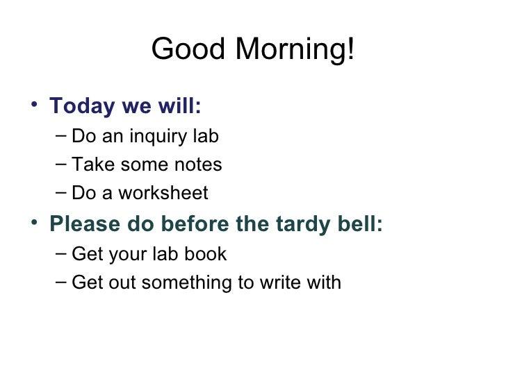 Good Morning! <ul><li>Today we will: </li></ul><ul><ul><li>Do an inquiry lab </li></ul></ul><ul><ul><li>Take some notes </...