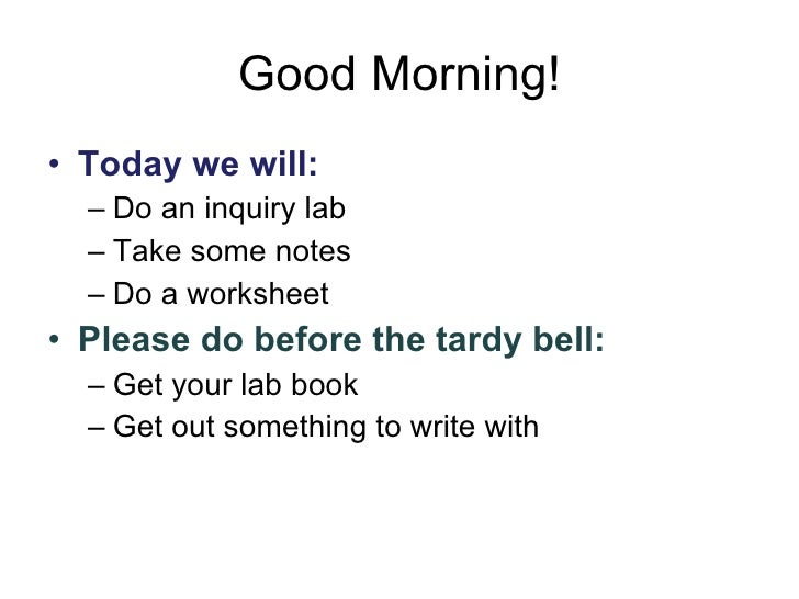 Good Morning! <ul><li>Today we will: </li></ul><ul><ul><li>Do an inquiry lab </li></ul></ul><ul><ul><li>Take some notes </...
