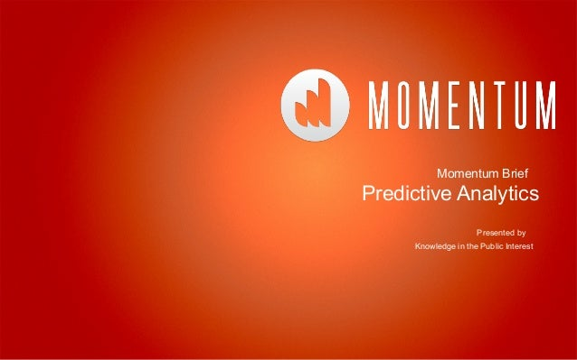 Momentum Brief Predictive Analytics Presented by Knowledge in the Public Interest