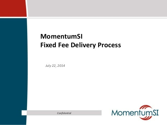 MomentumSI Fixed Fee Delivery Process July 22, 2014 Confidential