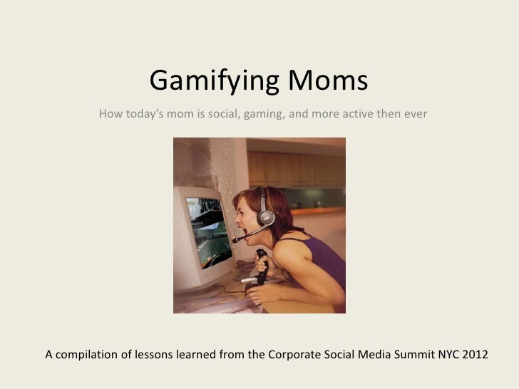 Gamifying Moms         How today's mom is social, gaming, and more active then everA compilation of lessons learned from t...