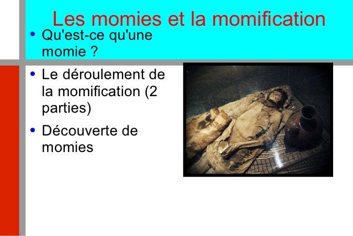Les momies et la momification <ul><li>Qu'est-ce qu'une momie ? </li></ul><ul><li>Le déroulement de la momification (2 part...