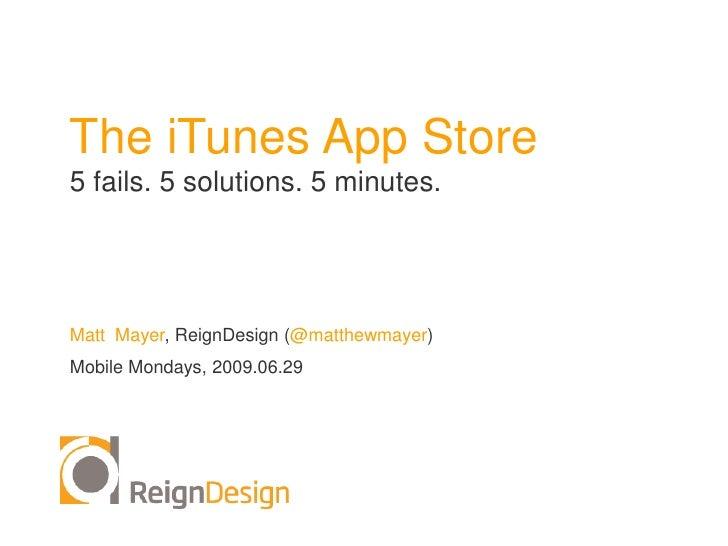 The iTunes App Store <br />5 fails. 5 solutions. 5 minutes.<br />Matt  Mayer, ReignDesign (@matthewmayer)<br />Mobile Mond...