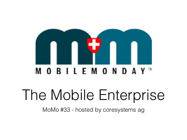 The Mobile Enterprise   MoMo #33 - hosted by coresystems ag