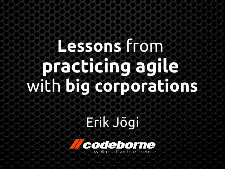 Lessons from practicing agilewith big corporations       Erik Jõgi