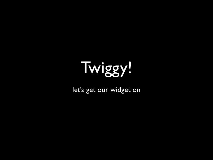 Twiggy! let's get our widget on