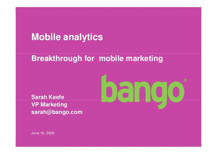 Mobile analytics  Breakthrough for mobile marketing    Sarah Keefe VP Marketing sarah@bango.com   June 16, 2008