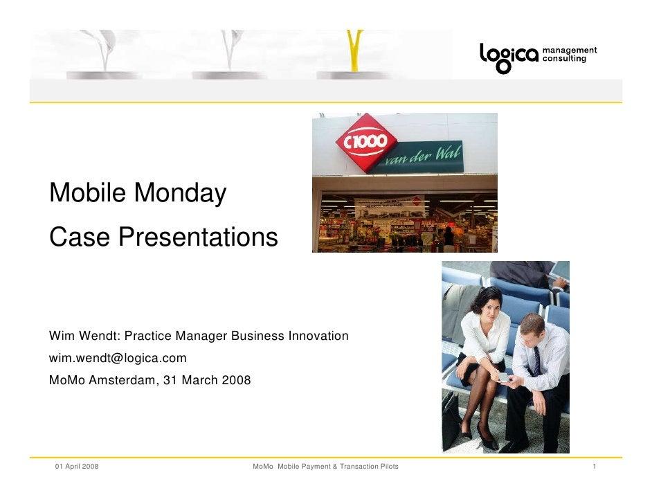 Mobile Monday Case Presentations   Wim Wendt: Practice Manager Business Innovation wim.wendt@logica.com MoMo Amsterdam, 31...