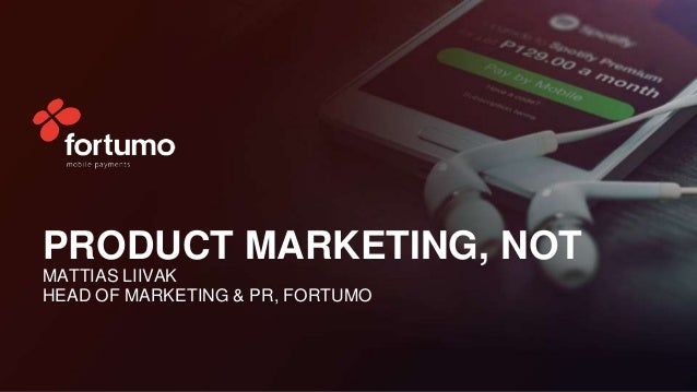 PRODUCT MARKETING, NOT MATTIAS LIIVAK HEAD OF MARKETING & PR, FORTUMO