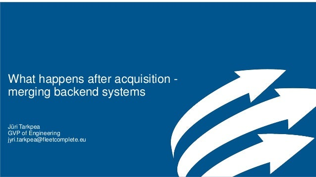 What happens after acquisition - merging backend systems Jüri Tarkpea GVP of Engineering jyri.tarkpea@fleetcomplete.eu