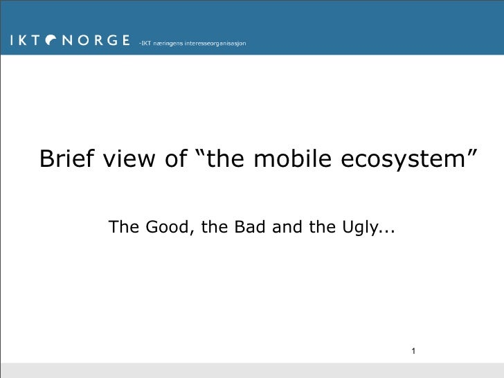 """Brief view of """"the mobile ecosystem""""       The Good, the Bad and the Ugly...                                              1"""
