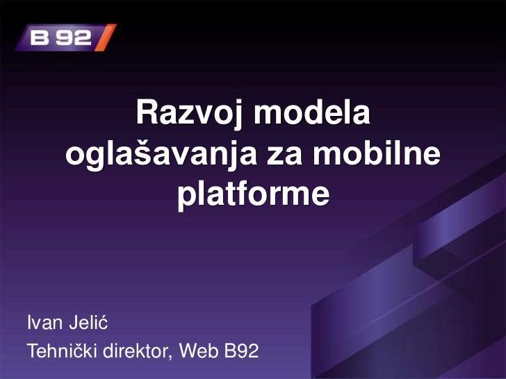 Razvoj modela    oglašavanja za mobilne          platformeIvan JelićTehnički direktor, Web B92