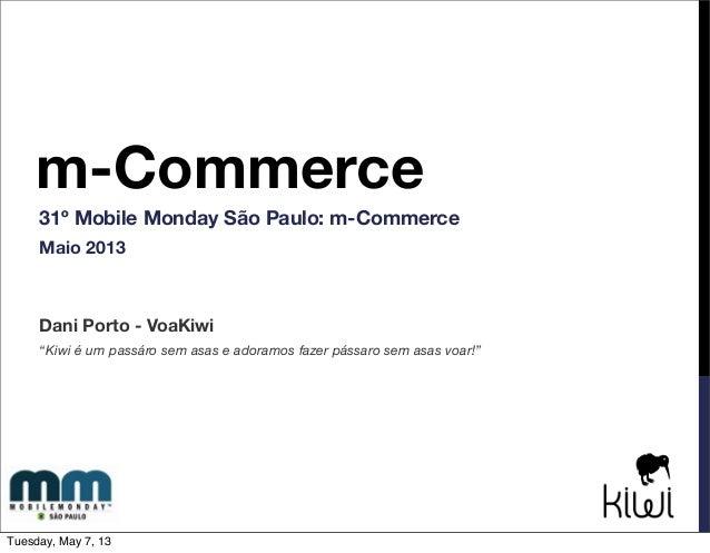 """m-Commerce31º Mobile Monday São Paulo: m-CommerceMaio 2013Dani Porto - VoaKiwi""""Kiwi é um passáro sem asas e adoramos fazer..."""
