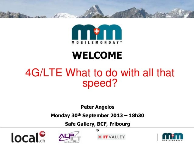WELCOME 4G/LTE What to do with all that speed? Peter Angelos Monday 30th September 2013 – 18h30 Safe Gallery, BCF, Fribour...