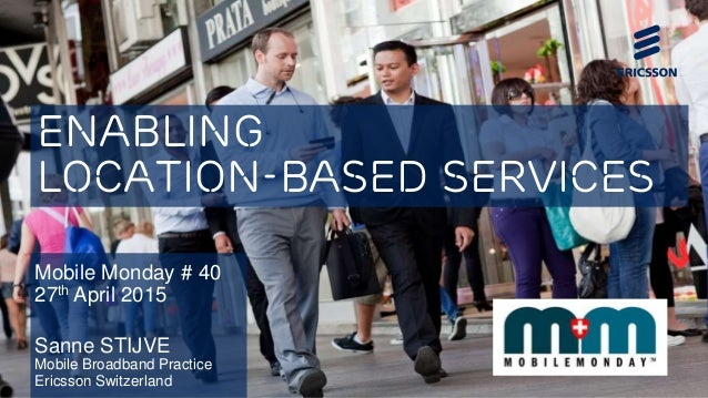 Enabling Location-Based Services Mobile Monday # 40 27th April 2015 Sanne STIJVE Mobile Broadband Practice Ericsson Switze...