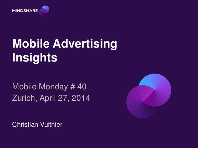 Mobile Advertising Insights Mobile Monday # 40 Zurich, April 27, 2014 Christian Vuithier