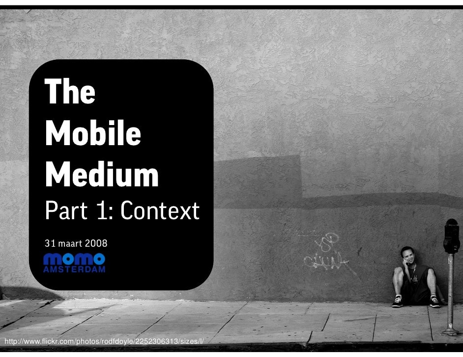 The            Mobile            Medium            Part 1: Context            31 maart 2008     http://www.flickr.com/phot...