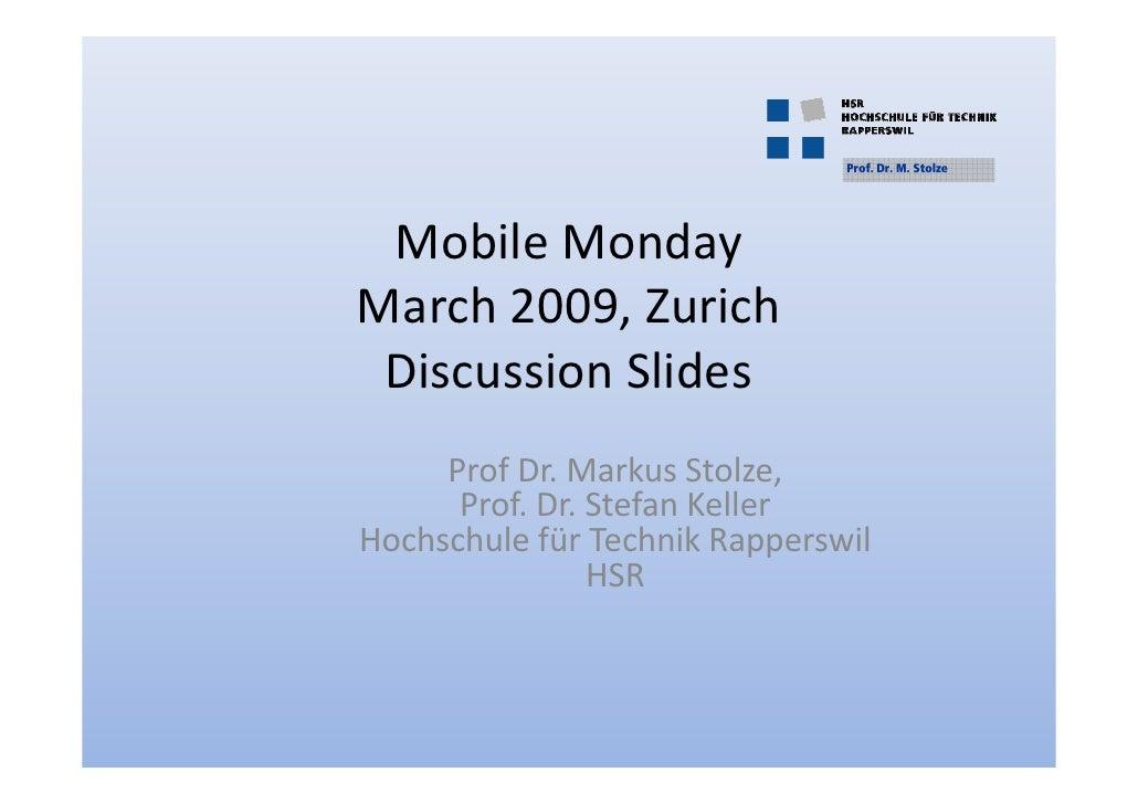 Prof. Dr. M. Stolze      Mobile Monday March 2009, Zurich  Discussion Slides      Prof Dr. Markus Stolze,       Prof. Dr. ...