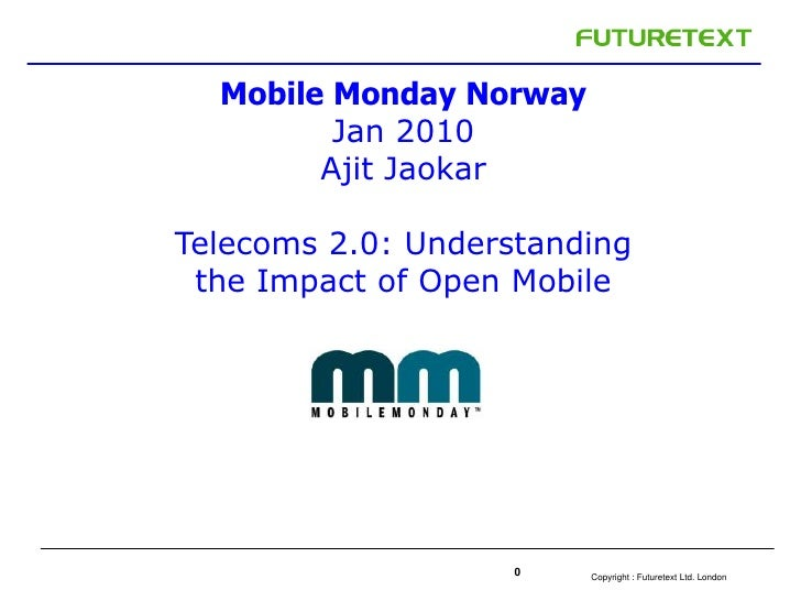 0<br />Mobile Monday Norway<br />Jan 2010<br />Ajit Jaokar<br />Telecoms 2.0: Understanding the Impact of Open Mobile <br />