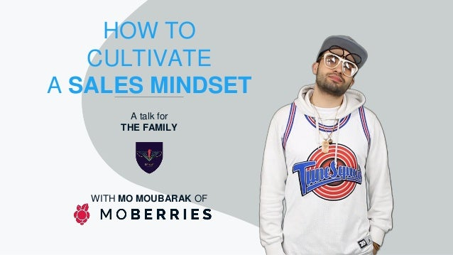 HOW TO CULTIVATE A SALES MINDSET A talk for THE FAMILY WITH MO MOUBARAK OF