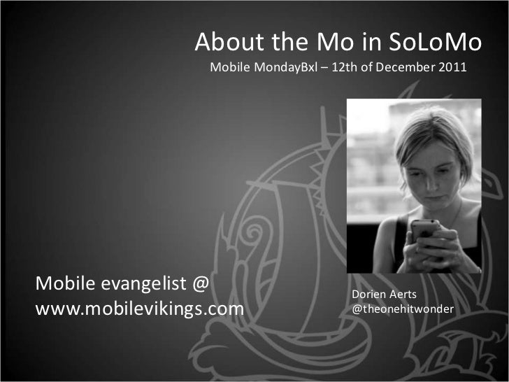 About the Mo in SoLoMo                 Mobile MondayBxl – 12th of December 2011Mobile evangelist @                    Dori...