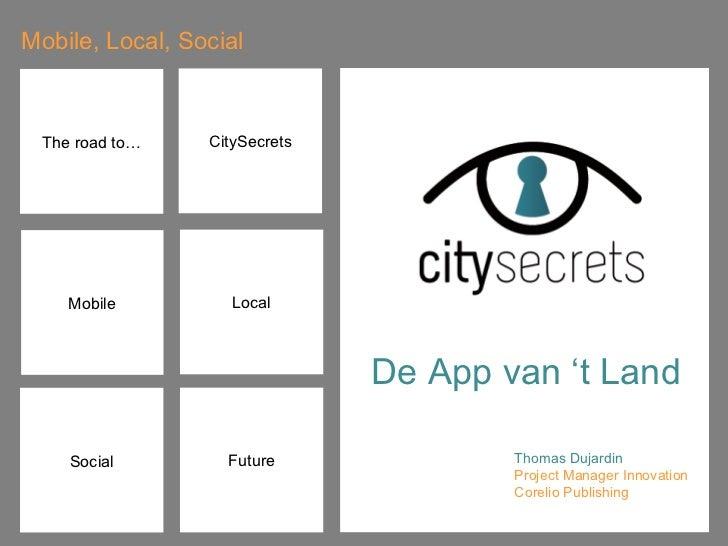 Mobile, Local, Social CitySecrets Social Future Thomas Dujardin  Project Manager Innovation Corelio Publishing Mobile Loca...