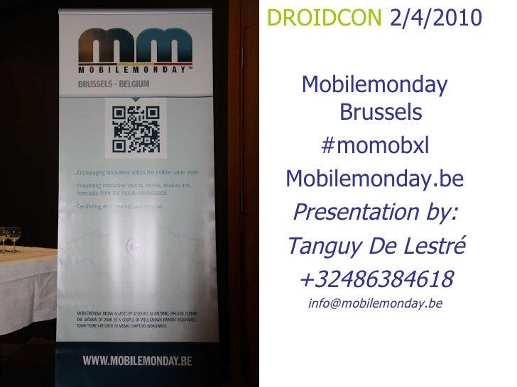<ul><li>DROIDCON  2/4/2010 </li></ul><ul><li>Mobilemonday Brussels  </li></ul><ul><li>#momobxl </li></ul><ul><li>Mobilemon...