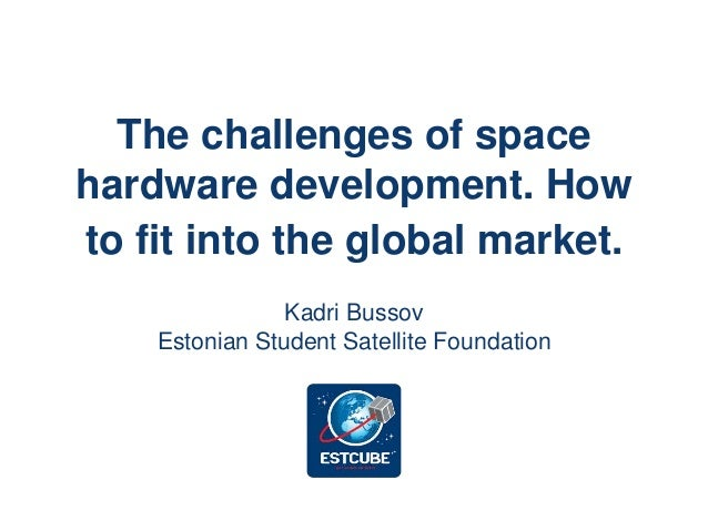 The challenges of space hardware development. How to fit into the global market. Kadri Bussov Estonian Student Satellite F...