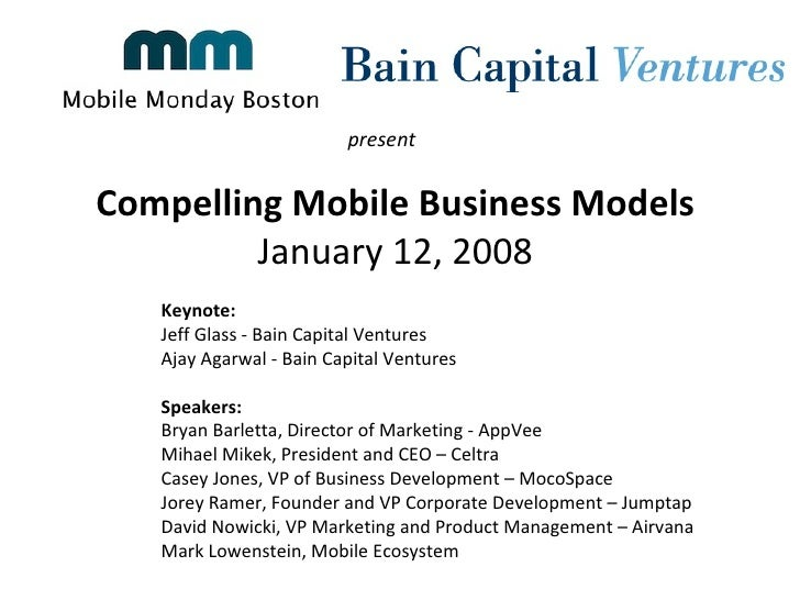 Compelling Mobile Business Models  January 12, 2008  present  Keynote:  Jeff Glass - Bain Capital Ventures  Ajay Agarwal -...