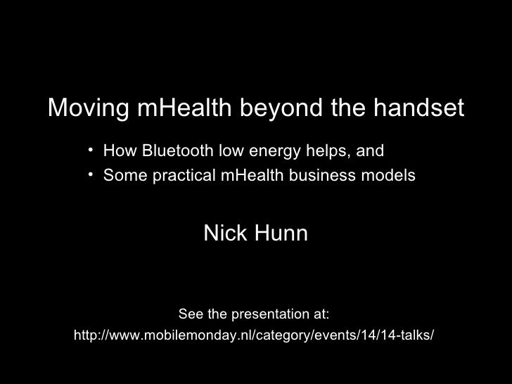 Moving mHealth beyond the handset Nick Hunn See the presentation at: http://www.mobilemonday.nl/category/events/14/14-talk...