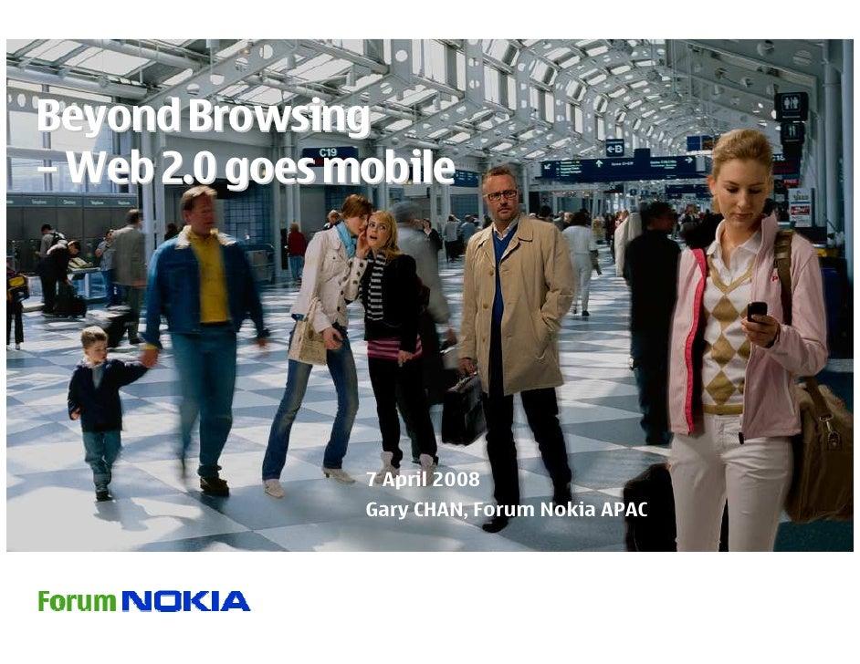Beyond Browsing – Web 2.0 goes mobile                     7 April 2008                 Gary CHAN, Forum Nokia APAC