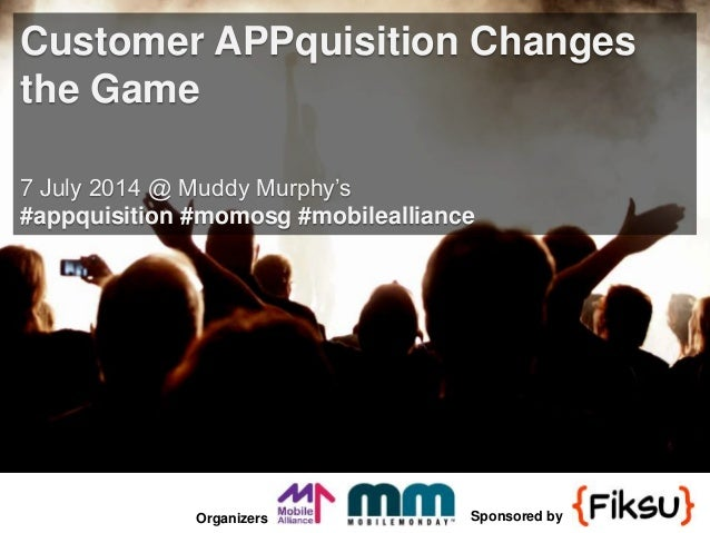 Organizers Sponsored by Customer APPquisition Changes the Game 7 July 2014 @ Muddy Murphy's #appquisition #momosg #mobilea...