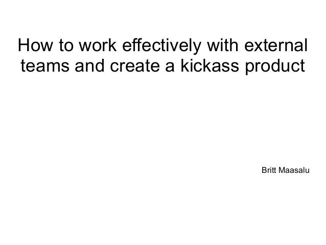 How to work effectively with external teams and create a kickass product Britt Maasalu
