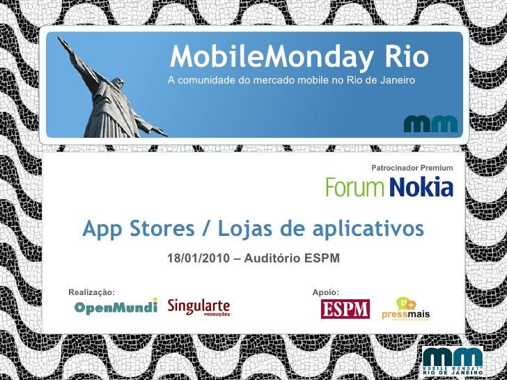 MobileMonday Rio A comunidade do mercado mobile no Rio de Janeiro App Stores / Lojas de aplicativos 18/01/2010 – Auditório...