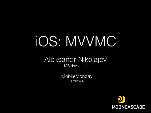 iOS: MVVMC MobileMonday 15 May 2017 Aleksandr Nikolajev iOS developer