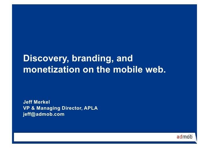 Discovery, branding, and monetization on the mobile web.   Jeff Merkel VP & Managing Director, APLA jeff@admob.com