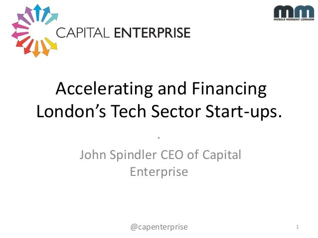 Accelerating and Financing London's Tech Sector Start-ups. . John Spindler CEO of Capital Enterprise  @capenterprise  1