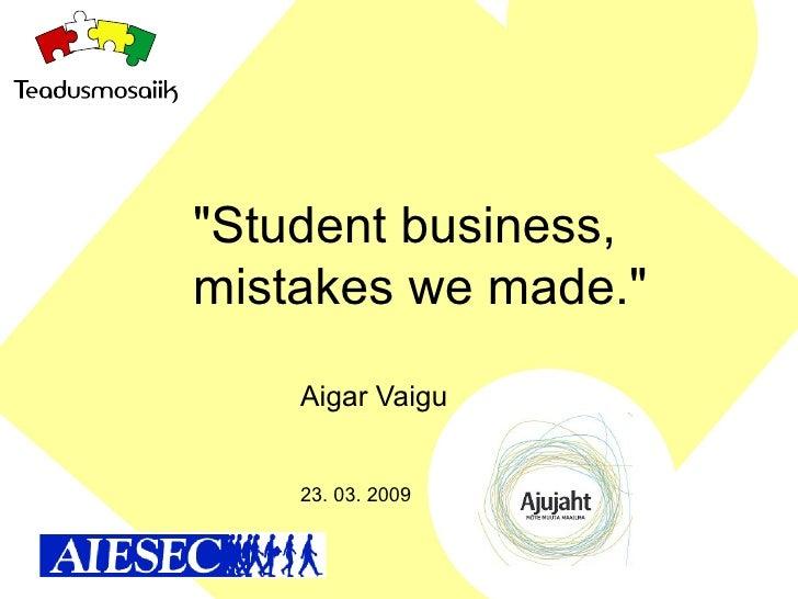 """Student business, mistakes we made.""  Aigar Vaigu 23. 03. 2009"