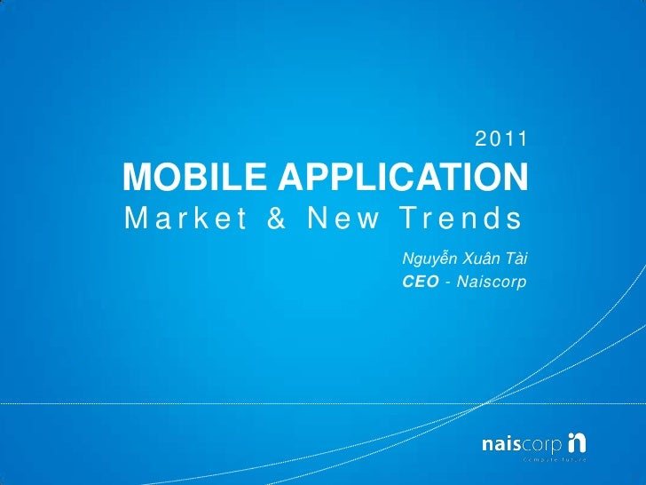 2011<br />MOBILE APPLICATIONMarket & New Trends<br />Nguyễn XuânTài<br />CEO - Naiscorp<br />