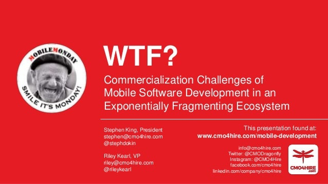 WTF? Commercialization Challenges of Mobile Software Development in an Exponentially Fragmenting Ecosystem Stephen King, P...