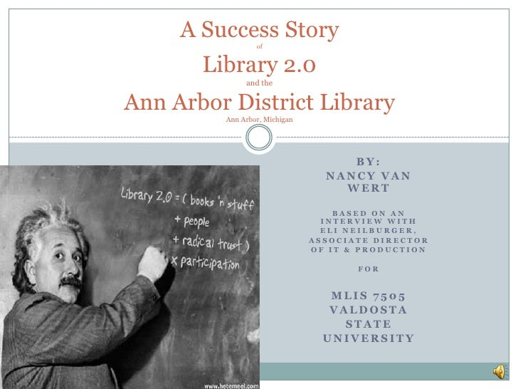 A Success StoryofLibrary 2.0and theAnn Arbor District LibraryAnn Arbor, Michigan<br />By:<br />Nancy Van Wert<br />Based o...
