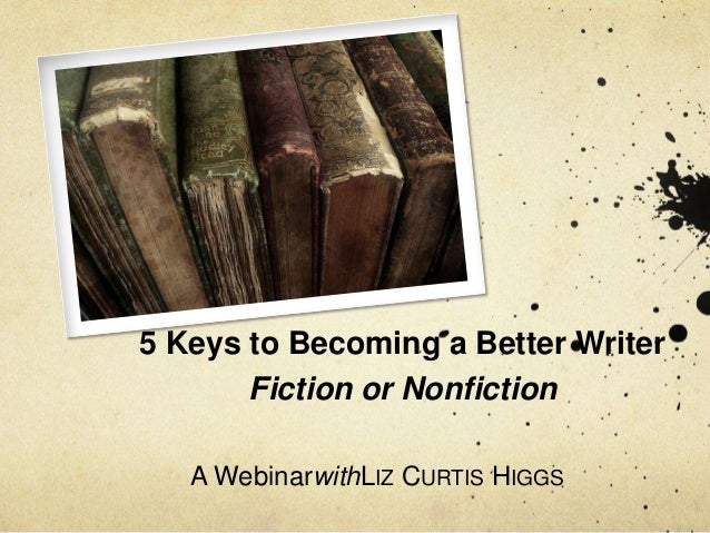 5 Keys to Becoming a Better Writer       Fiction or Nonfiction   A WebinarwithLIZ CURTIS HIGGS