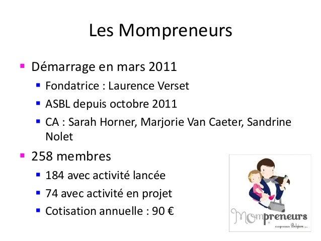 Les Mompreneurs  Démarrage en mars 2011  Fondatrice : Laurence Verset  ASBL depuis octobre 2011  CA : Sarah Horner, Ma...