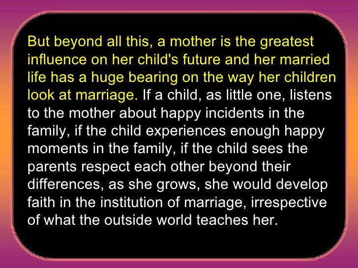 But beyond all this, a mother is the greatest influence on her child's future and her married life has a huge bearing on t...