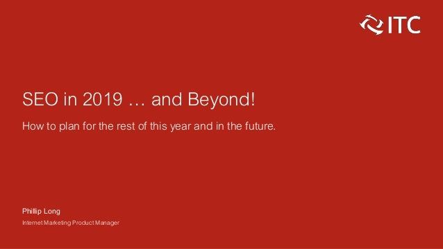 SEO in 2019 … and Beyond! How to plan for the rest of this year and in the future. Phillip Long Internet Marketing Product...