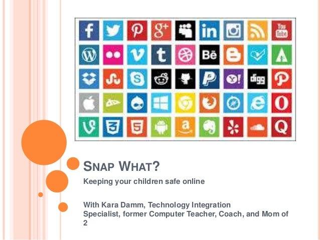 SNAP WHAT? Keeping your children safe online With Kara Damm, Technology Integration Specialist, former Computer Teacher, C...