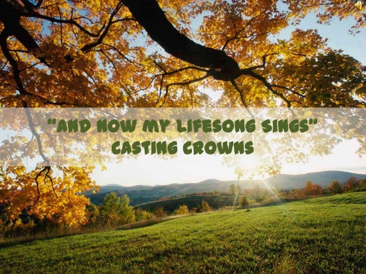 """And Now my Lifesong Sings""Casting Crowns<br />"